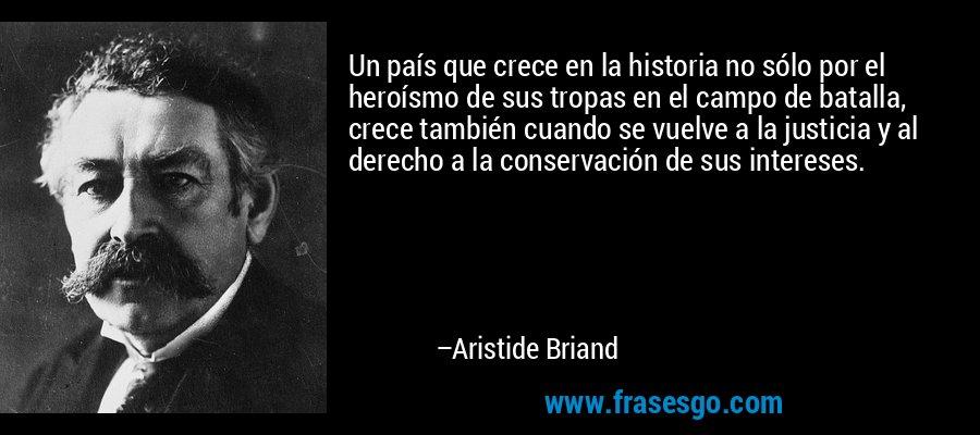 Un país que crece en la historia no sólo por el heroísmo de sus tropas en el campo de batalla, crece también cuando se vuelve a la justicia y al derecho a la conservación de sus intereses. – Aristide Briand