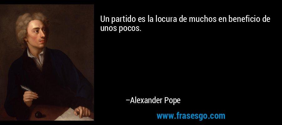 Un partido es la locura de muchos en beneficio de unos pocos. – Alexander Pope