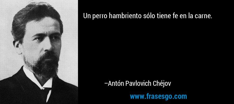 Un perro hambriento sólo tiene fe en la carne. – Antón Pavlovich Chéjov