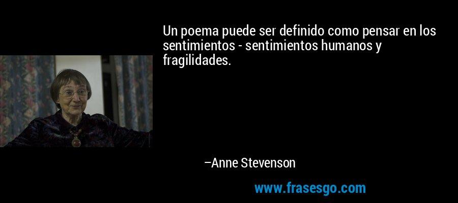 Un poema puede ser definido como pensar en los sentimientos - sentimientos humanos y fragilidades. – Anne Stevenson