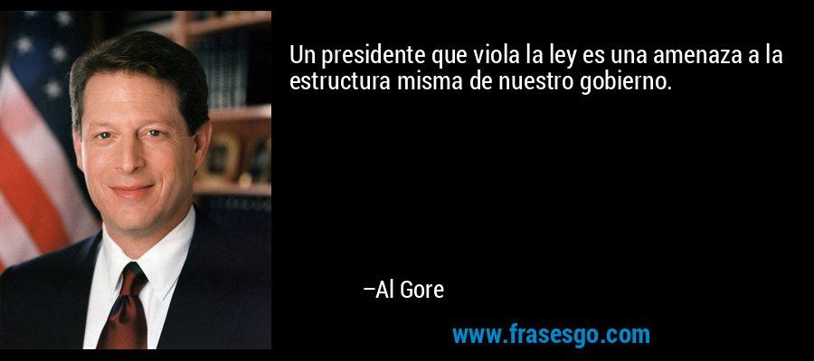 Un presidente que viola la ley es una amenaza a la estructura misma de nuestro gobierno. – Al Gore