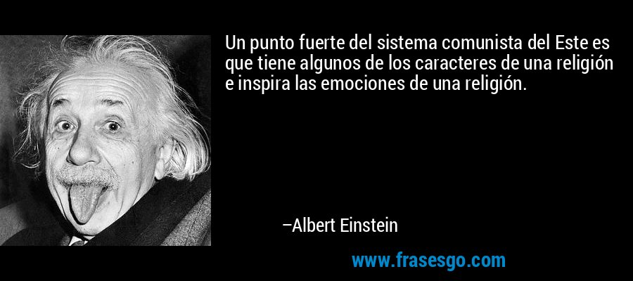 Un punto fuerte del sistema comunista del Este es que tiene algunos de los caracteres de una religión e inspira las emociones de una religión. – Albert Einstein