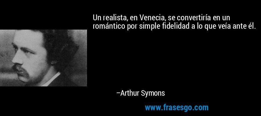 Un realista, en Venecia, se convertiría en un romántico por simple fidelidad a lo que veía ante él. – Arthur Symons
