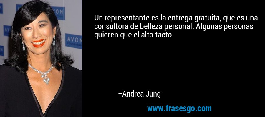 Un representante es la entrega gratuita, que es una consultora de belleza personal. Algunas personas quieren que el alto tacto. – Andrea Jung
