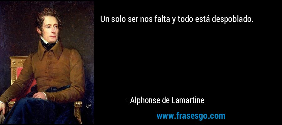 Un solo ser nos falta y todo está despoblado. – Alphonse de Lamartine
