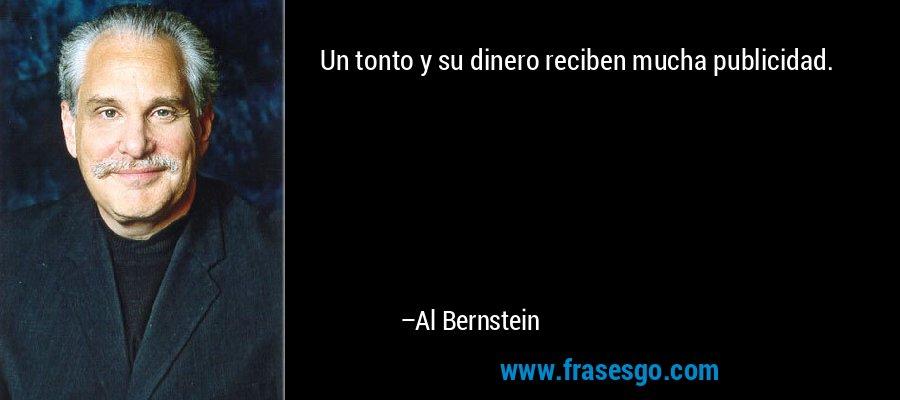 Un tonto y su dinero reciben mucha publicidad. – Al Bernstein
