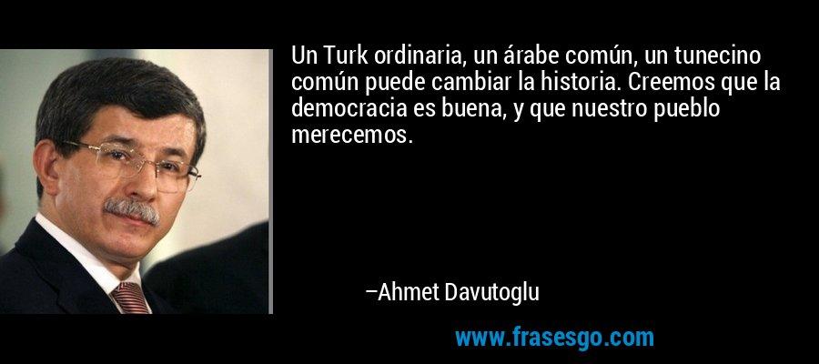 Un Turk ordinaria, un árabe común, un tunecino común puede cambiar la historia. Creemos que la democracia es buena, y que nuestro pueblo merecemos. – Ahmet Davutoglu