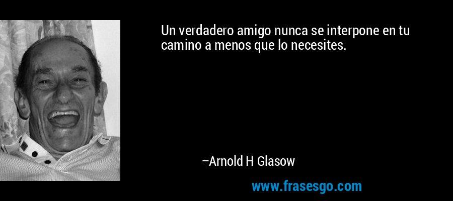 Un verdadero amigo nunca se interpone en tu camino a menos que lo necesites. – Arnold H Glasow