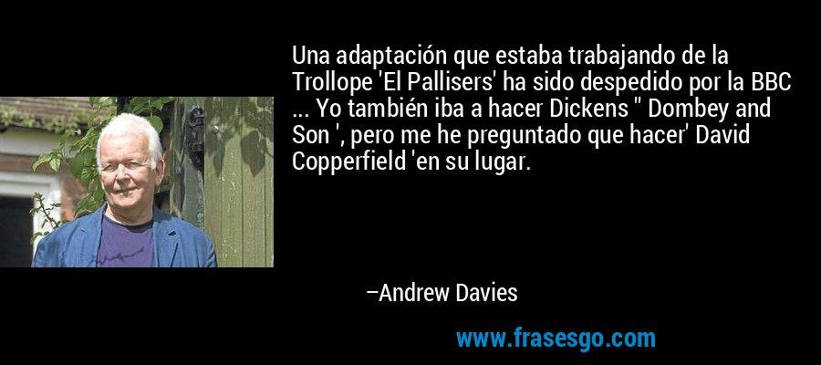 Una adaptación que estaba trabajando de la Trollope 'El Pallisers' ha sido despedido por la BBC ... Yo también iba a hacer Dickens '' Dombey and Son ', pero me he preguntado que hacer' David Copperfield 'en su lugar. – Andrew Davies