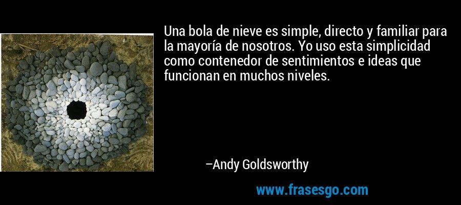 Una bola de nieve es simple, directo y familiar para la mayoría de nosotros. Yo uso esta simplicidad como contenedor de sentimientos e ideas que funcionan en muchos niveles. – Andy Goldsworthy