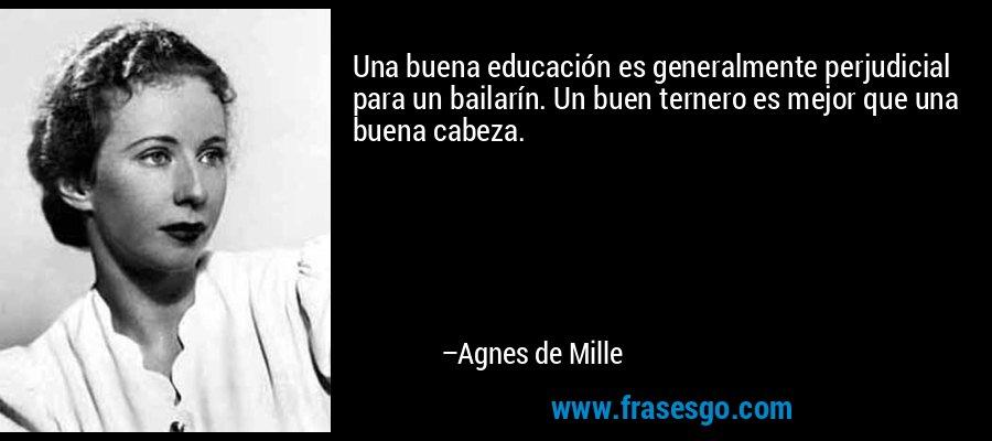 Una buena educación es generalmente perjudicial para un bailarín. Un buen ternero es mejor que una buena cabeza. – Agnes de Mille