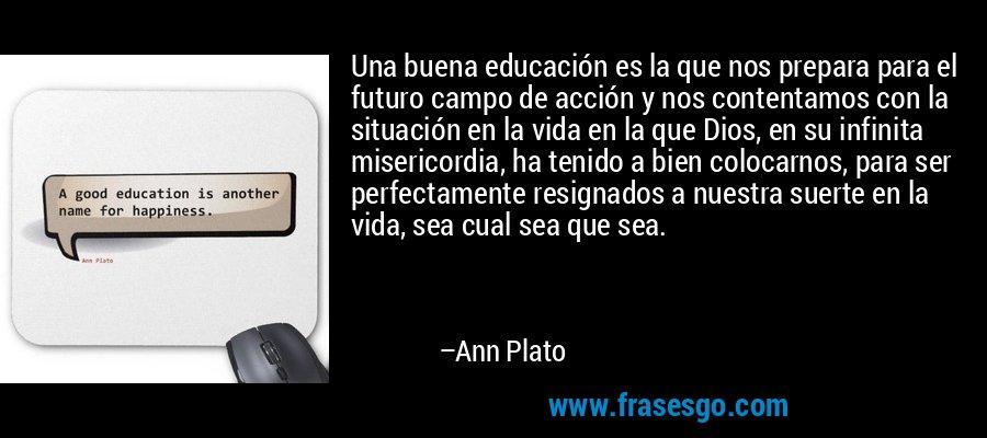 Una buena educación es la que nos prepara para el futuro campo de acción y nos contentamos con la situación en la vida en la que Dios, en su infinita misericordia, ha tenido a bien colocarnos, para ser perfectamente resignados a nuestra suerte en la vida, sea cual sea que sea. – Ann Plato