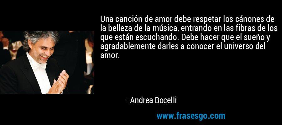 Una canción de amor debe respetar los cánones de la belleza de la música, entrando en las fibras de los que están escuchando. Debe hacer que el sueño y agradablemente darles a conocer el universo del amor. – Andrea Bocelli