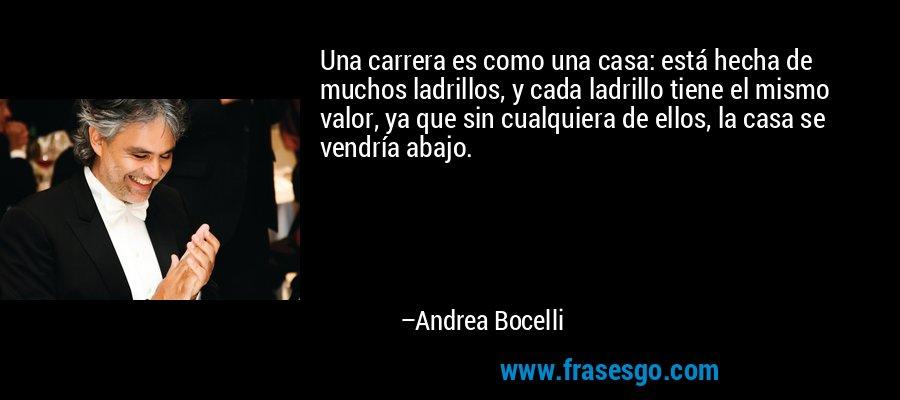 Una carrera es como una casa: está hecha de muchos ladrillos, y cada ladrillo tiene el mismo valor, ya que sin cualquiera de ellos, la casa se vendría abajo. – Andrea Bocelli