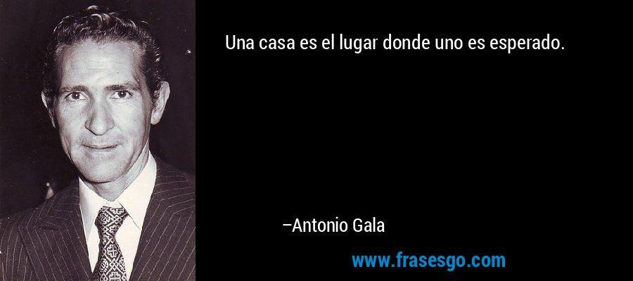 Una casa es el lugar donde uno es esperado. – Antonio Gala