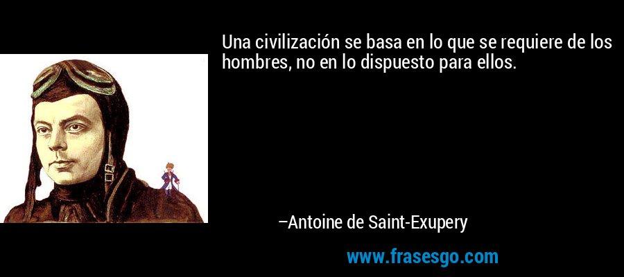 Una civilización se basa en lo que se requiere de los hombres, no en lo dispuesto para ellos. – Antoine de Saint-Exupery