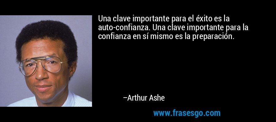 Una clave importante para el éxito es la auto-confianza. Una clave importante para la confianza en sí mismo es la preparación. – Arthur Ashe