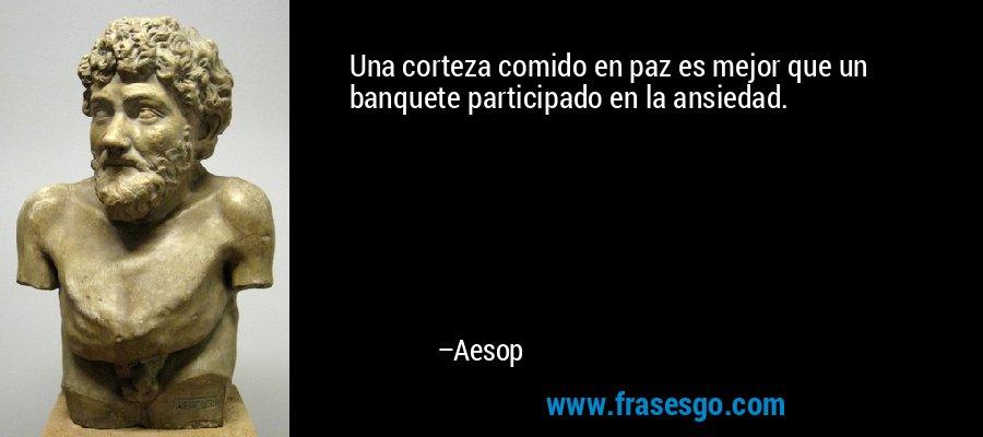 Una corteza comido en paz es mejor que un banquete participado en la ansiedad. – Aesop