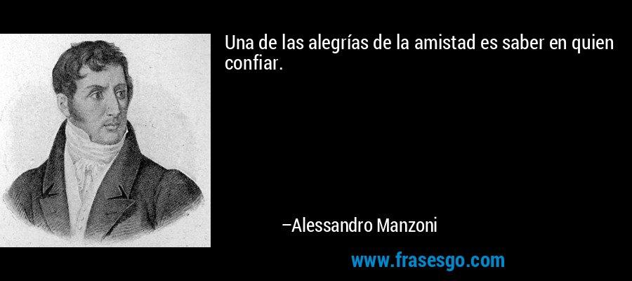 Una de las alegrías de la amistad es saber en quien confiar. – Alessandro Manzoni