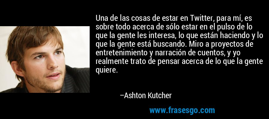 Una de las cosas de estar en Twitter, para mí, es sobre todo acerca de sólo estar en el pulso de lo que la gente les interesa, lo que están haciendo y lo que la gente está buscando. Miro a proyectos de entretenimiento y narración de cuentos, y yo realmente trato de pensar acerca de lo que la gente quiere. – Ashton Kutcher
