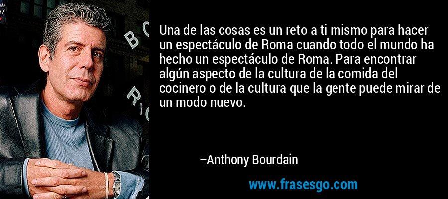Una de las cosas es un reto a ti mismo para hacer un espectáculo de Roma cuando todo el mundo ha hecho un espectáculo de Roma. Para encontrar algún aspecto de la cultura de la comida del cocinero o de la cultura que la gente puede mirar de un modo nuevo. – Anthony Bourdain