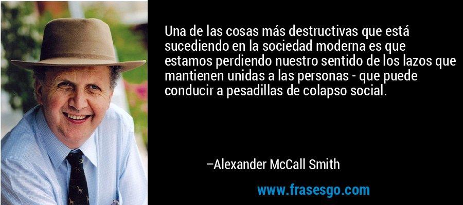 Una de las cosas más destructivas que está sucediendo en la sociedad moderna es que estamos perdiendo nuestro sentido de los lazos que mantienen unidas a las personas - que puede conducir a pesadillas de colapso social. – Alexander McCall Smith