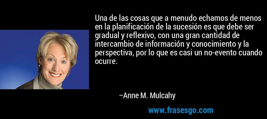 Una de las cosas que a menudo echamos de menos en la planificación de la sucesión es que debe ser gradual y reflexivo, con una gran cantidad de intercambio de información y conocimiento y la perspectiva, por lo que es casi un no-evento cuando ocurre. – Anne M. Mulcahy