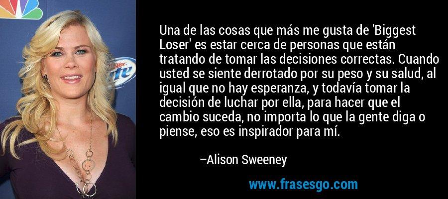 Una de las cosas que más me gusta de 'Biggest Loser' es estar cerca de personas que están tratando de tomar las decisiones correctas. Cuando usted se siente derrotado por su peso y su salud, al igual que no hay esperanza, y todavía tomar la decisión de luchar por ella, para hacer que el cambio suceda, no importa lo que la gente diga o piense, eso es inspirador para mí. – Alison Sweeney