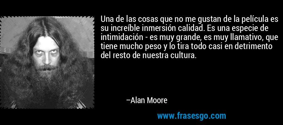 Una de las cosas que no me gustan de la película es su increíble inmersión calidad. Es una especie de intimidación - es muy grande, es muy llamativo, que tiene mucho peso y lo tira todo casi en detrimento del resto de nuestra cultura. – Alan Moore