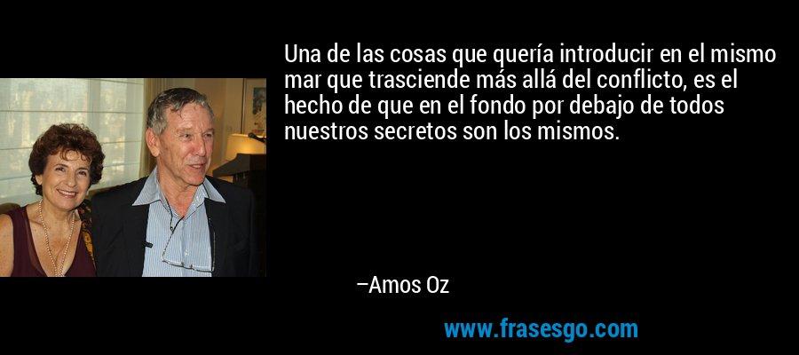 Una de las cosas que quería introducir en el mismo mar que trasciende más allá del conflicto, es el hecho de que en el fondo por debajo de todos nuestros secretos son los mismos. – Amos Oz