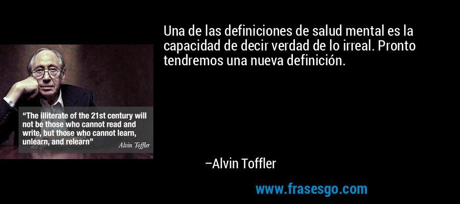 Una de las definiciones de salud mental es la capacidad de decir verdad de lo irreal. Pronto tendremos una nueva definición. – Alvin Toffler