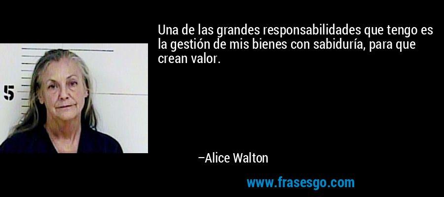 Una de las grandes responsabilidades que tengo es la gestión de mis bienes con sabiduría, para que crean valor. – Alice Walton