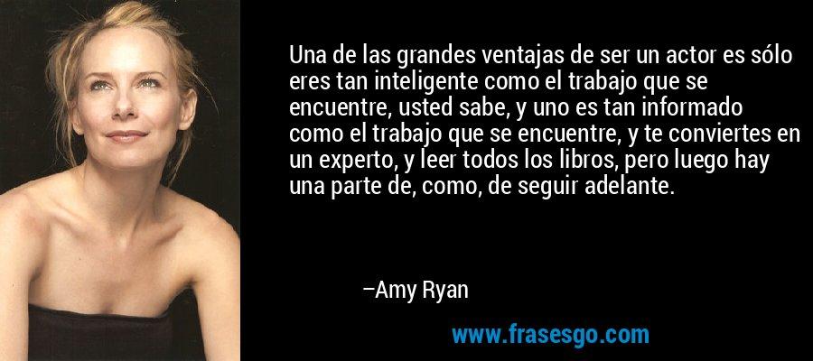 Una de las grandes ventajas de ser un actor es sólo eres tan inteligente como el trabajo que se encuentre, usted sabe, y uno es tan informado como el trabajo que se encuentre, y te conviertes en un experto, y leer todos los libros, pero luego hay una parte de, como, de seguir adelante. – Amy Ryan