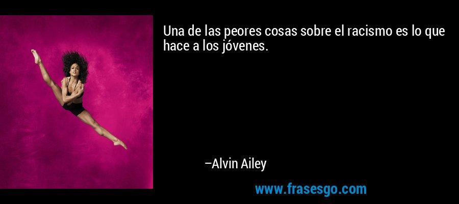 Una de las peores cosas sobre el racismo es lo que hace a los jóvenes. – Alvin Ailey