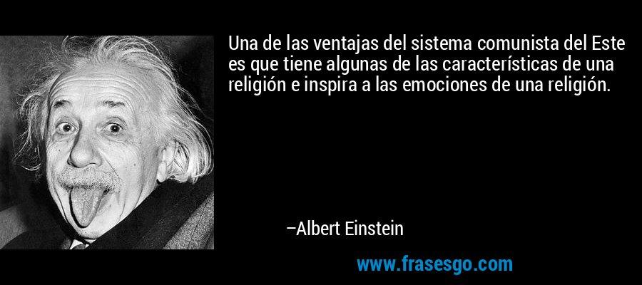 Una de las ventajas del sistema comunista del Este es que tiene algunas de las características de una religión e inspira a las emociones de una religión. – Albert Einstein