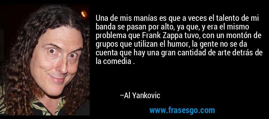 Una de mis manías es que a veces el talento de mi banda se pasan por alto, ya que, y era el mismo problema que Frank Zappa tuvo, con un montón de grupos que utilizan el humor, la gente no se da cuenta que hay una gran cantidad de arte detrás de la comedia . – Al Yankovic