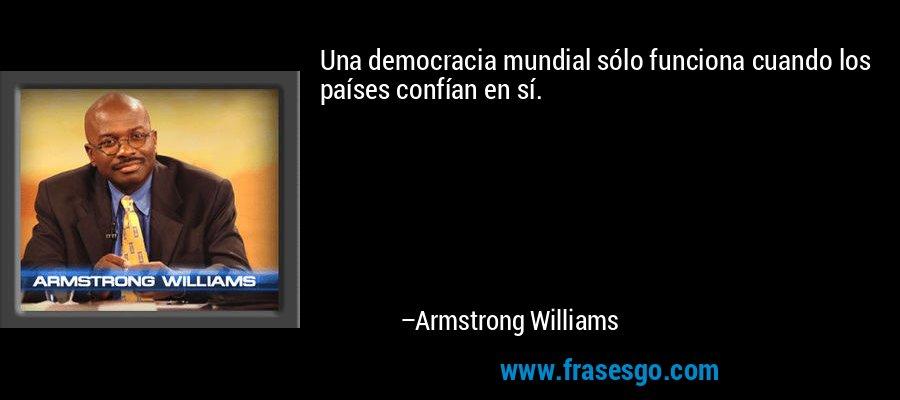 Una democracia mundial sólo funciona cuando los países confían en sí. – Armstrong Williams
