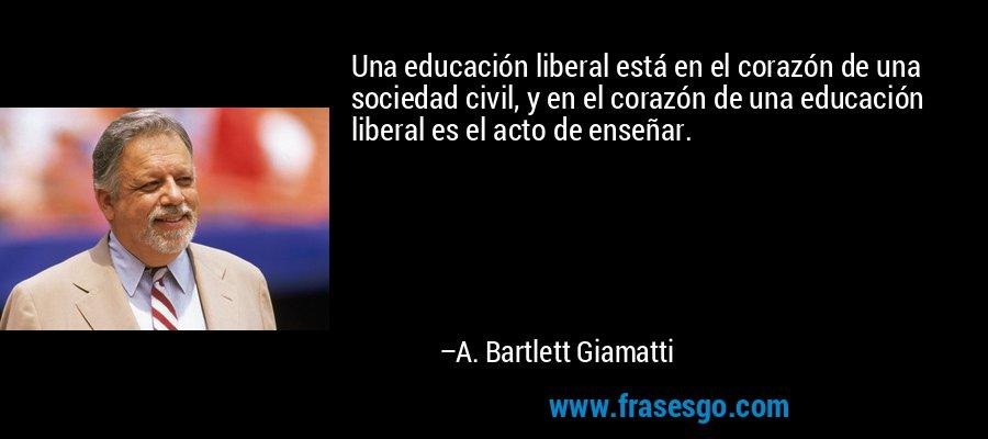 Una educación liberal está en el corazón de una sociedad civil, y en el corazón de una educación liberal es el acto de enseñar. – A. Bartlett Giamatti