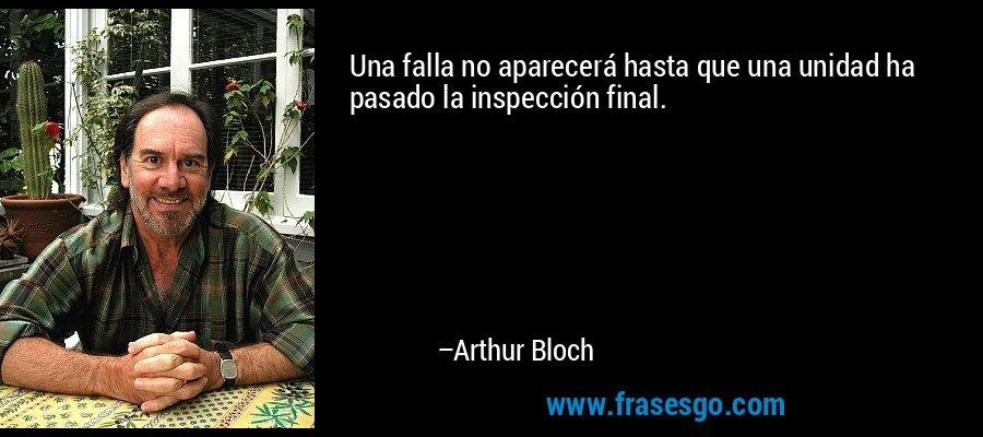 Una falla no aparecerá hasta que una unidad ha pasado la inspección final. – Arthur Bloch