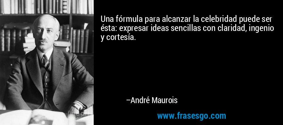 Una fórmula para alcanzar la celebridad puede ser ésta: expresar ideas sencillas con claridad, ingenio y cortesía. – André Maurois