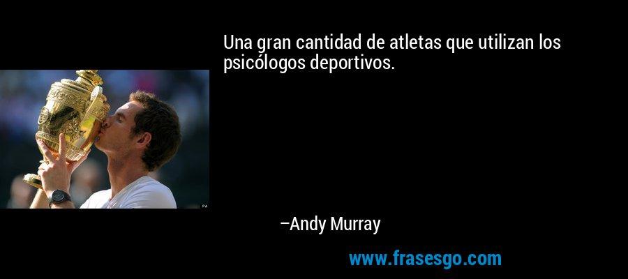 Una gran cantidad de atletas que utilizan los psicólogos deportivos. – Andy Murray