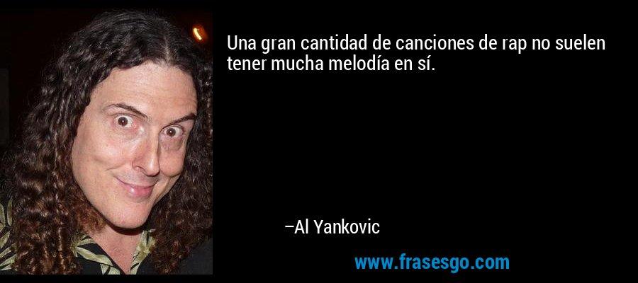 Una gran cantidad de canciones de rap no suelen tener mucha melodía en sí. – Al Yankovic