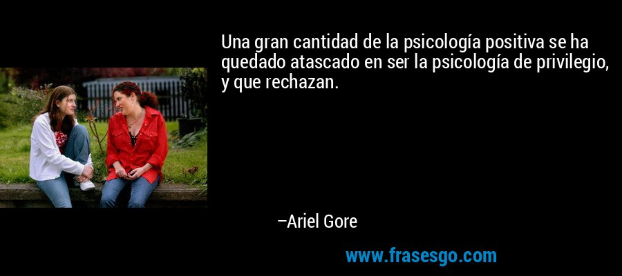 Una gran cantidad de la psicología positiva se ha quedado atascado en ser la psicología de privilegio, y que rechazan. – Ariel Gore