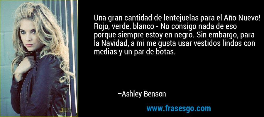 Una gran cantidad de lentejuelas para el Año Nuevo! Rojo, verde, blanco - No consigo nada de eso porque siempre estoy en negro. Sin embargo, para la Navidad, a mi me gusta usar vestidos lindos con medias y un par de botas. – Ashley Benson