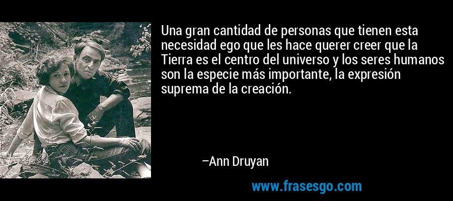 Una gran cantidad de personas que tienen esta necesidad ego que les hace querer creer que la Tierra es el centro del universo y los seres humanos son la especie más importante, la expresión suprema de la creación. – Ann Druyan