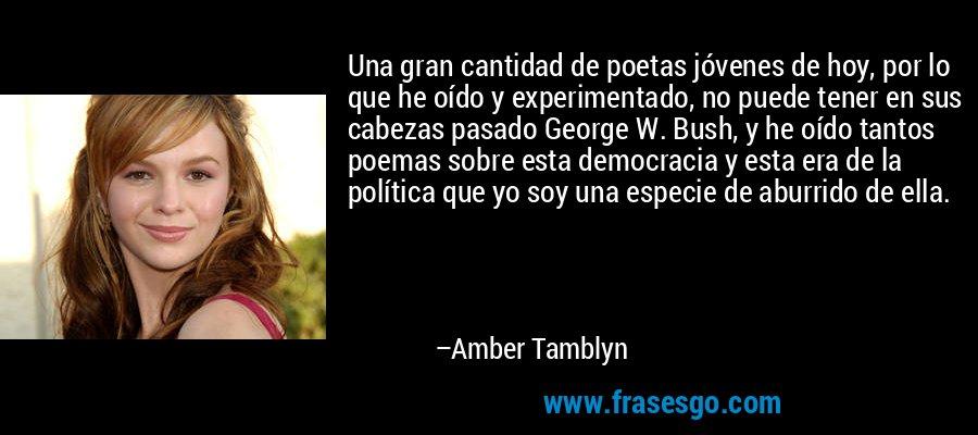 Una gran cantidad de poetas jóvenes de hoy, por lo que he oído y experimentado, no puede tener en sus cabezas pasado George W. Bush, y he oído tantos poemas sobre esta democracia y esta era de la política que yo soy una especie de aburrido de ella. – Amber Tamblyn