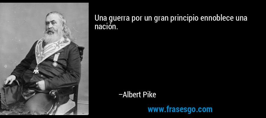 Una guerra por un gran principio ennoblece una nación. – Albert Pike
