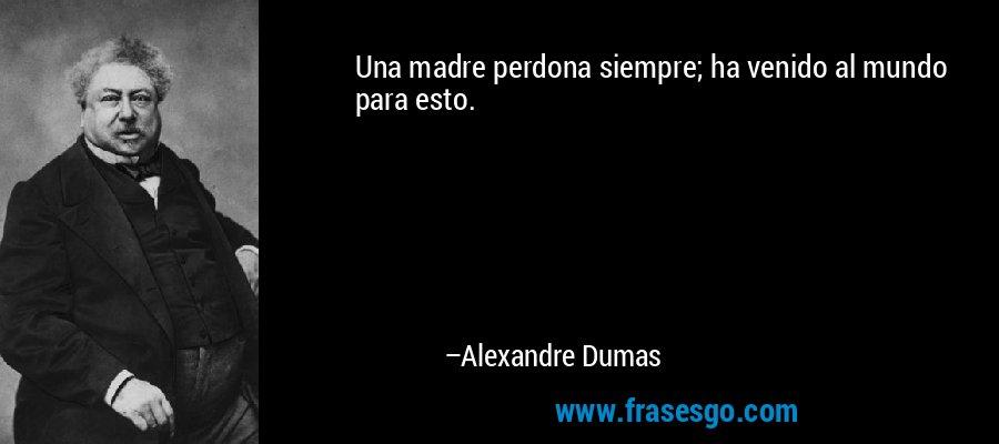 Una madre perdona siempre; ha venido al mundo para esto. – Alexandre Dumas