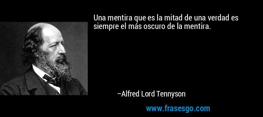 Una mentira que es la mitad de una verdad es siempre el más oscuro de la mentira. – Alfred Lord Tennyson