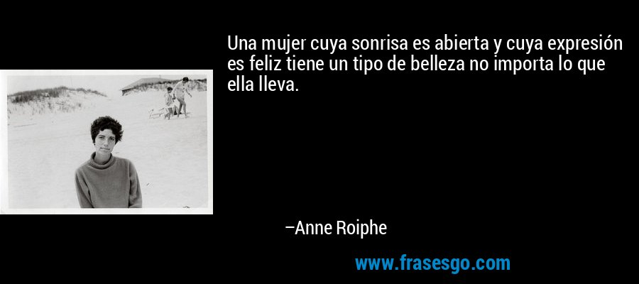 Una mujer cuya sonrisa es abierta y cuya expresión es feliz tiene un tipo de belleza no importa lo que ella lleva. – Anne Roiphe